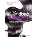 Anna Kołomycew - Jak dbać o włosy. Poradnik dla początkującej włosomaniaczki