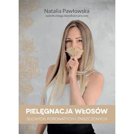 Natalia Pawłowska Pielęgnacja włosów suchych, porowatych i zniszczonych